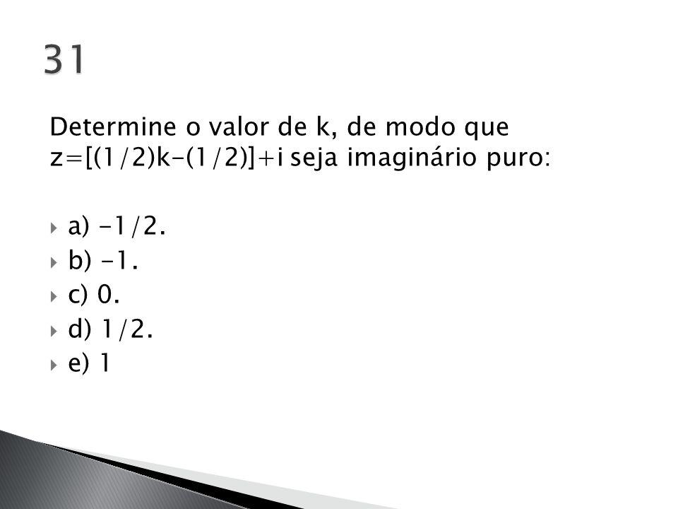 31 Determine o valor de k, de modo que z=[(1/2)k-(1/2)]+i seja imaginário puro: a) -1/2. b) -1.